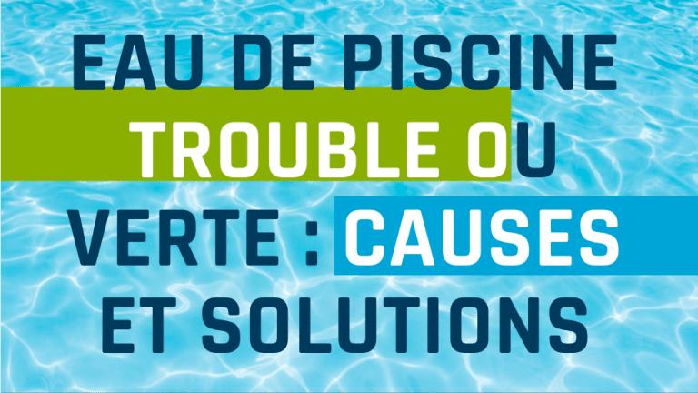 Eau de piscine trouble ou verte : causes et solutions